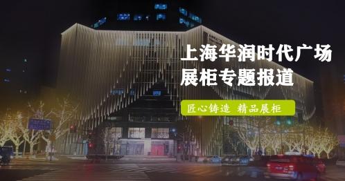 上海华润时代广场展柜制作专题报道_匠心铸造精品展柜